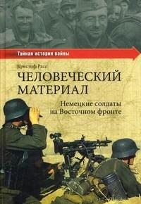 """""""Человеческий материал. Немецкие солдаты на Восточном фронте"""", Расс Кристоф"""