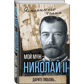 "Александра Федоровна Романова ""Мой муж – Николай II. Дарите любовь"""