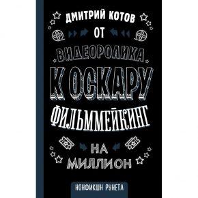 Дмитрий Котов «От видеоролика к Оскару. Фильммейкинг на миллион»