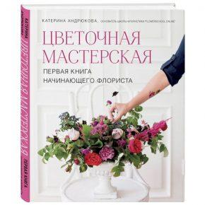 Екатерина Андрюкова «Цветочная мастерская. Первая книга начинающего флориста»