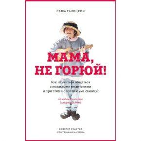 """""""Мама, не горюй! Как научиться общаться с пожилыми родителями и при этом не сойти с ума самому?"""""""
