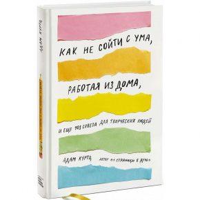 Адам Куртц «Как не сойти с ума, работая из дома, и еще 103 совета для творческих людей»